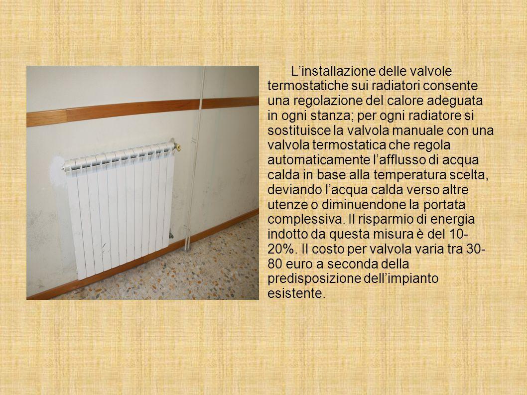 L'installazione delle valvole termostatiche sui radiatori consente una regolazione del calore adeguata in ogni stanza; per ogni radiatore si sostituisce la valvola manuale con una valvola termostatica che regola automaticamente l'afflusso di acqua calda in base alla temperatura scelta, deviando l'acqua calda verso altre utenze o diminuendone la portata complessiva.