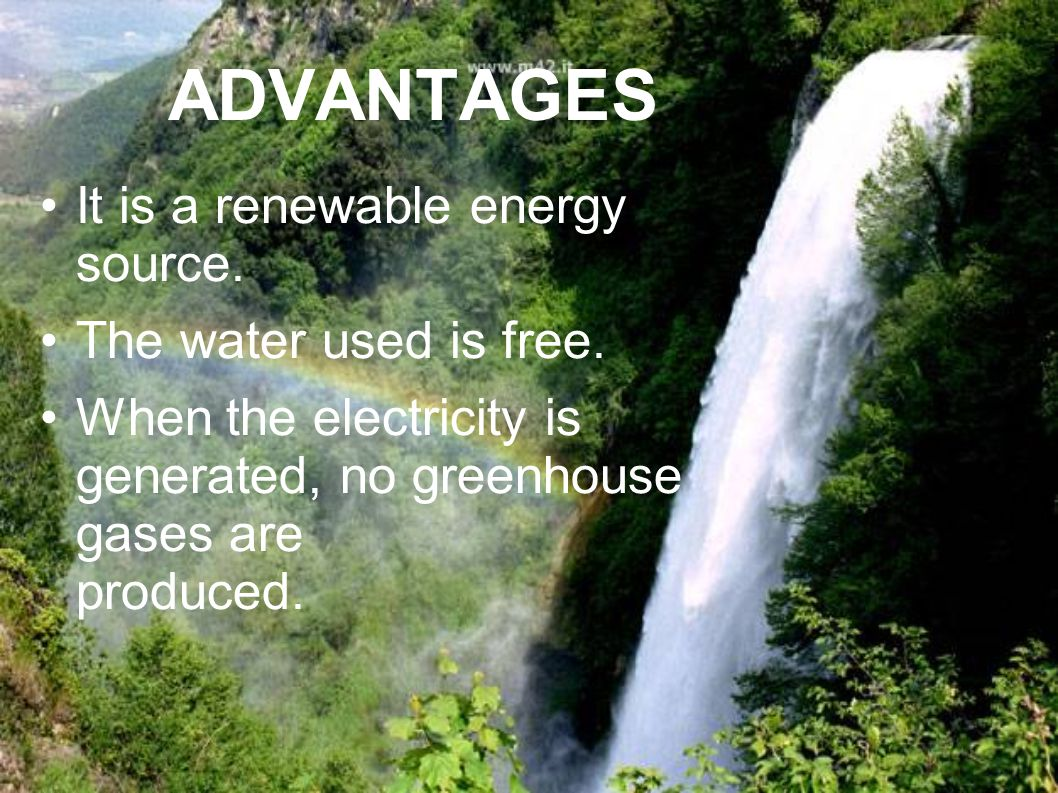ADVANTAGES It is a renewable energy source. The water used is free.