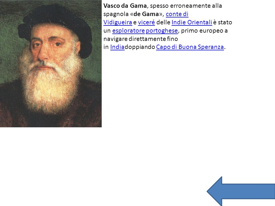 Vasco da Gama, spesso erroneamente alla spagnola «de Gama», conte di Vidigueira e viceré delle Indie Orientali è stato un esploratore portoghese, primo europeo a navigare direttamente fino in Indiadoppiando Capo di Buona Speranza.