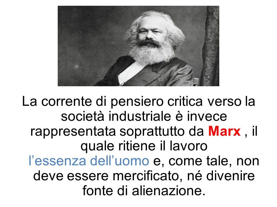 La corrente di pensiero critica verso la società industriale è invece rappresentata soprattutto da Marx , il quale ritiene il lavoro l'essenza dell'uomo e, come tale, non deve essere mercificato, né divenire fonte di alienazione.