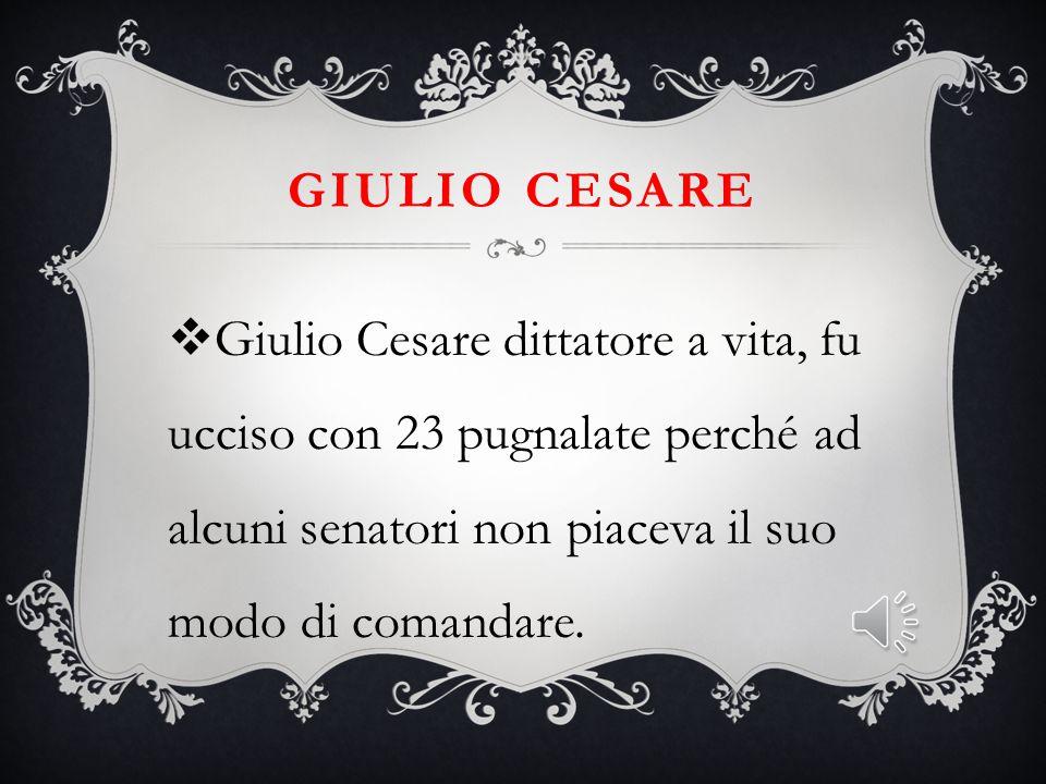 Giulio cesare Giulio Cesare dittatore a vita, fu ucciso con 23 pugnalate perché ad alcuni senatori non piaceva il suo modo di comandare.