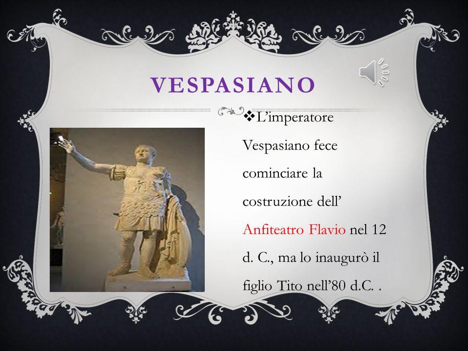 Vespasiano L'imperatore Vespasiano fece cominciare la costruzione dell' Anfiteatro Flavio nel 12 d.
