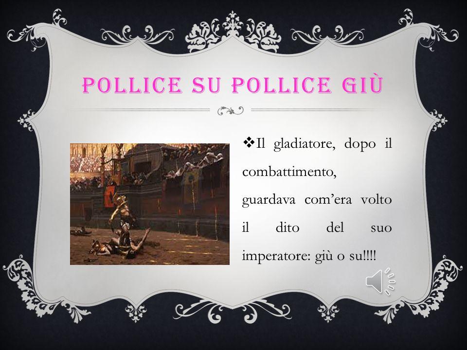 Pollice su pollice giù Il gladiatore, dopo il combattimento, guardava com'era volto il dito del suo imperatore: giù o su!!!!