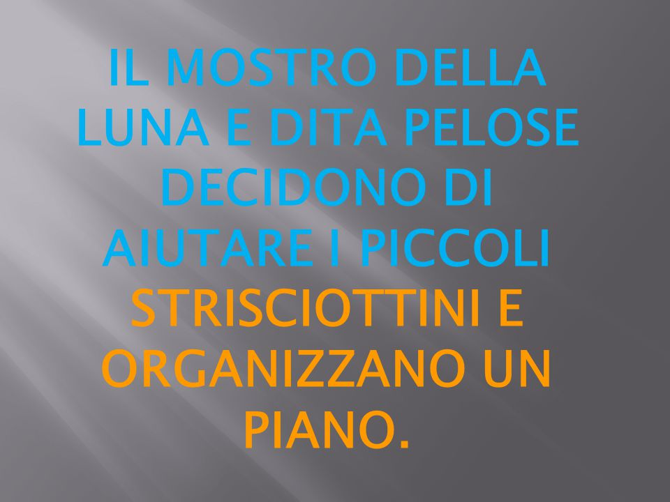 IL MOSTRO DELLA LUNA E DITA PELOSE DECIDONO DI AIUTARE I PICCOLI STRISCIOTTINI E ORGANIZZANO UN PIANO.