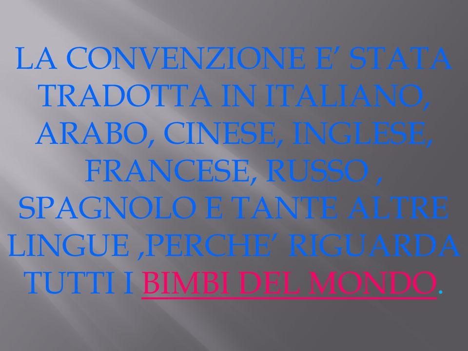 LA CONVENZIONE E' STATA TRADOTTA IN ITALIANO, ARABO, CINESE, INGLESE, FRANCESE, RUSSO , SPAGNOLO E TANTE ALTRE LINGUE ,PERCHE' RIGUARDA TUTTI I BIMBI DEL MONDO.