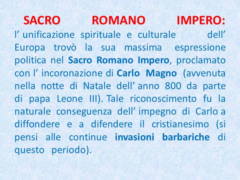 SACRO ROMANO IMPERO: l' unificazione spirituale e culturale dell' Europa trovò la sua massima espressione politica nel Sacro Romano Impero, proclamato con l' incoronazione di Carlo Magno (avvenuta nella notte di Natale dell' anno 800 da parte di papa Leone III).