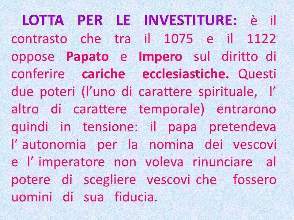 LOTTA PER LE INVESTITURE: è il contrasto che tra il 1075 e il 1122 oppose Papato e Impero sul diritto di conferire cariche ecclesiastiche.