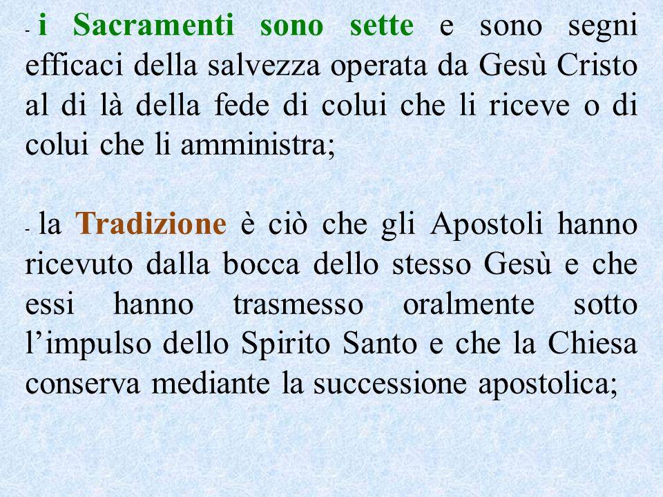 i Sacramenti sono sette e sono segni efficaci della salvezza operata da Gesù Cristo al di là della fede di colui che li riceve o di colui che li amministra;