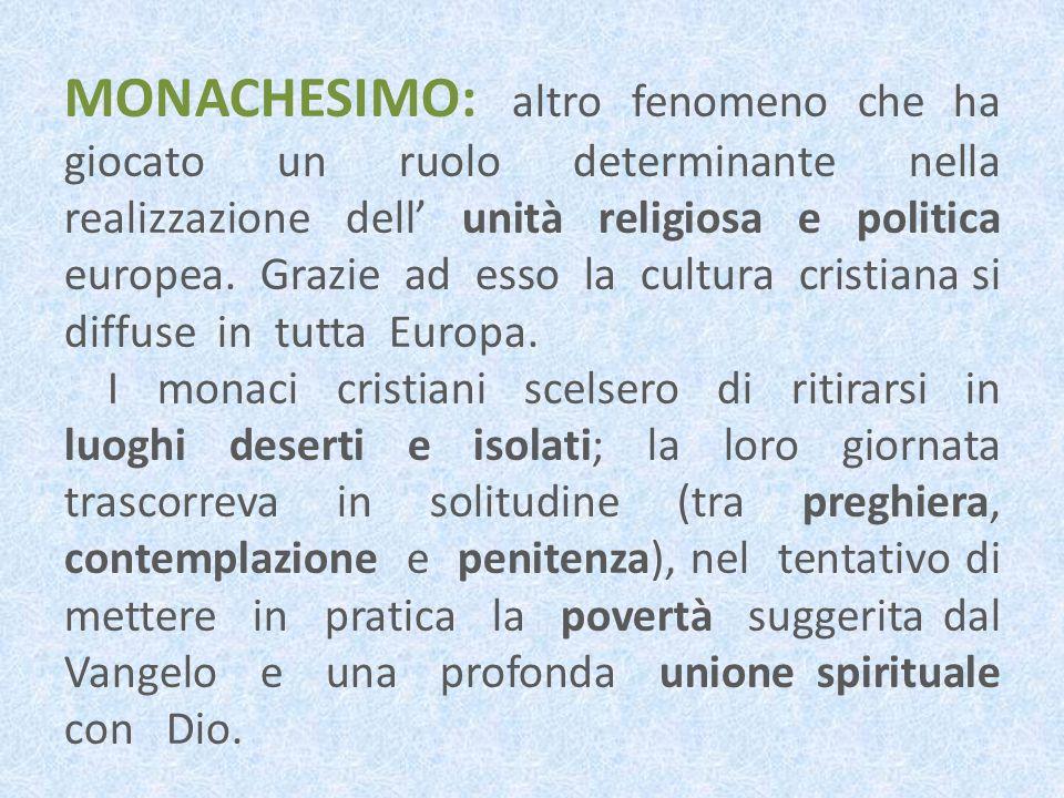 MONACHESIMO: altro fenomeno che ha giocato un ruolo determinante nella realizzazione dell' unità religiosa e politica europea. Grazie ad esso la cultura cristiana si diffuse in tutta Europa.