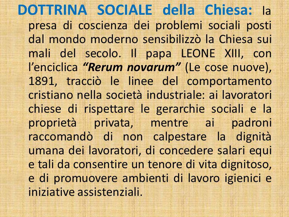DOTTRINA SOCIALE della Chiesa: la presa di coscienza dei problemi sociali posti dal mondo moderno sensibilizzò la Chiesa sui mali del secolo.