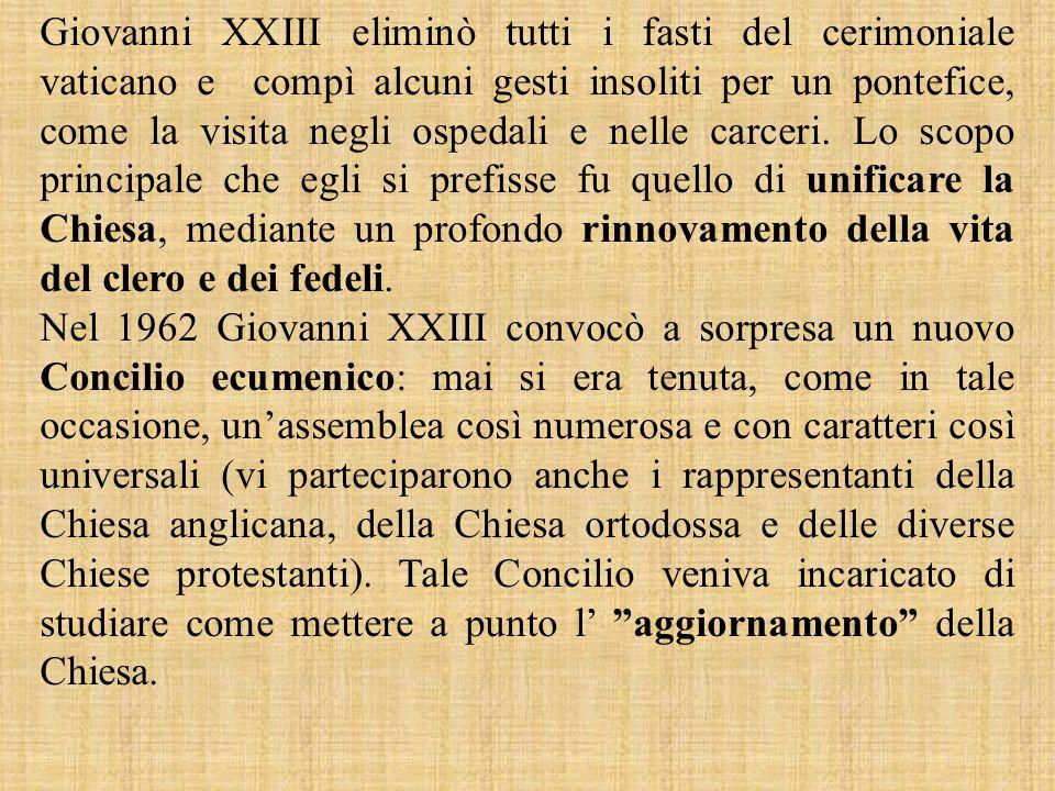 Giovanni XXIII eliminò tutti i fasti del cerimoniale vaticano e compì alcuni gesti insoliti per un pontefice, come la visita negli ospedali e nelle carceri. Lo scopo principale che egli si prefisse fu quello di unificare la Chiesa, mediante un profondo rinnovamento della vita del clero e dei fedeli.