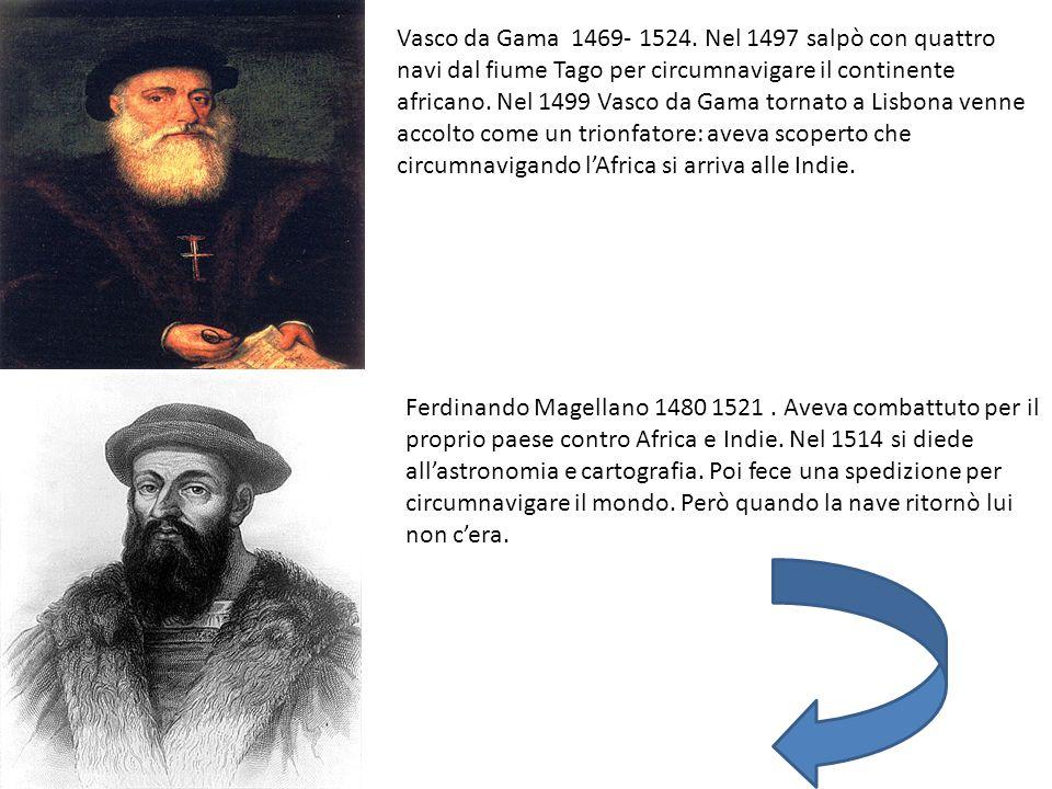 Vasco da Gama 1469- 1524. Nel 1497 salpò con quattro navi dal fiume Tago per circumnavigare il continente africano. Nel 1499 Vasco da Gama tornato a Lisbona venne accolto come un trionfatore: aveva scoperto che circumnavigando l'Africa si arriva alle Indie.