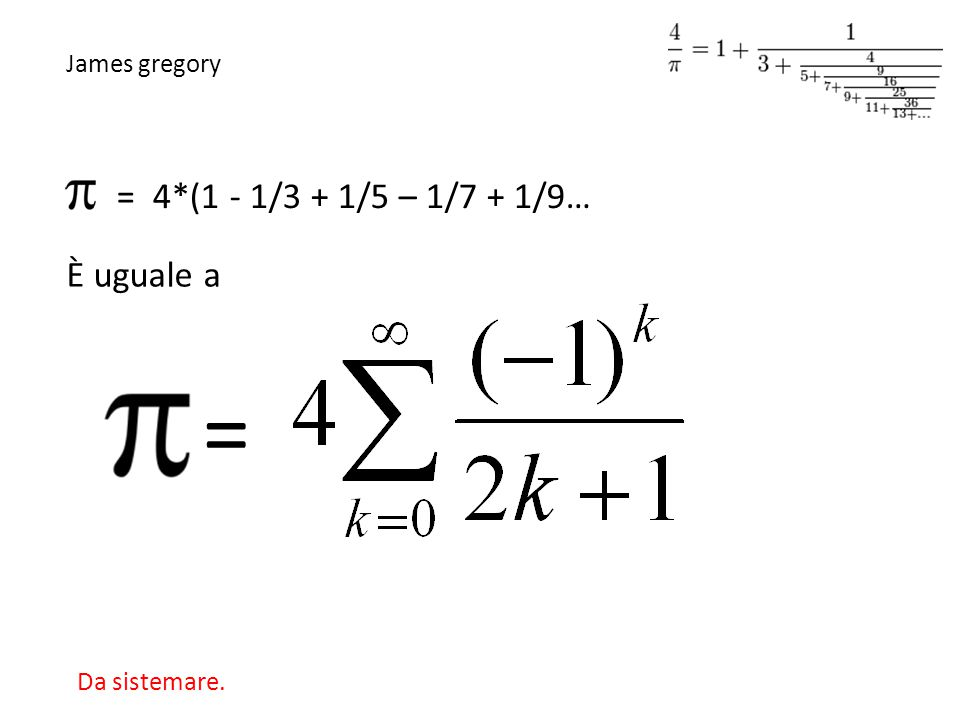 = = 4*(1 - 1/3 + 1/5 – 1/7 + 1/9… È uguale a James gregory