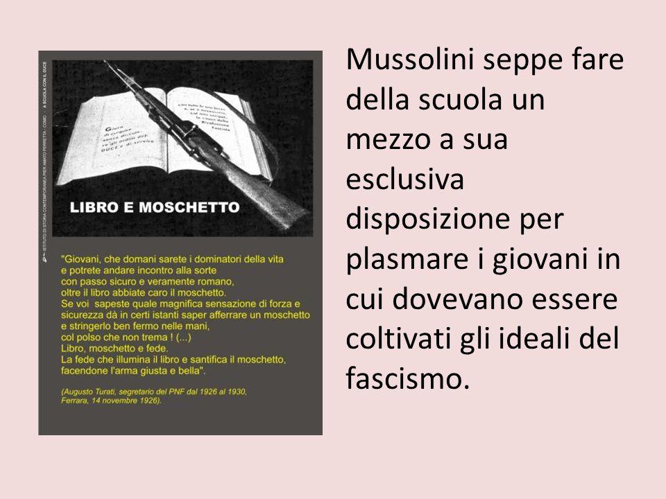Mussolini seppe fare della scuola un mezzo a sua esclusiva disposizione per plasmare i giovani in cui dovevano essere coltivati gli ideali del fascismo.
