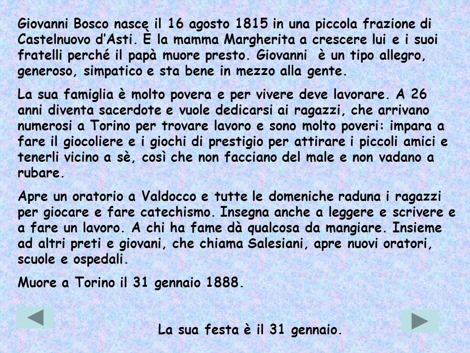 Giovanni Bosco nasce il 16 agosto 1815 in una piccola frazione di Castelnuovo d'Asti. È la mamma Margherita a crescere lui e i suoi fratelli perché il papà muore presto. Giovanni è un tipo allegro, generoso, simpatico e sta bene in mezzo alla gente.