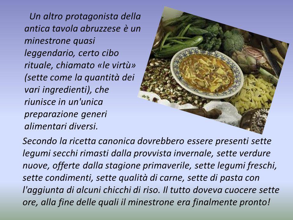 Un altro protagonista della antica tavola abruzzese è un minestrone quasi leggendario, certo cibo rituale, chiamato «le virtù» (sette come la quantità dei vari ingredienti), che riunisce in un unica preparazione generi alimentari diversi.