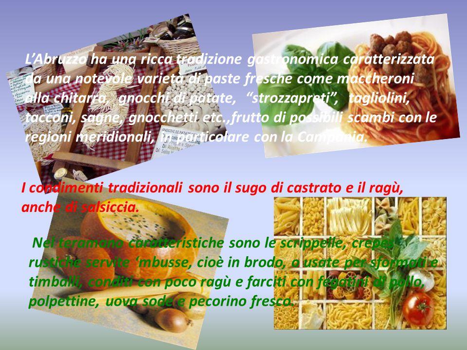 L'Abruzzo ha una ricca tradizione gastronomica caratterizzata da una notevole varietà di paste fresche come maccheroni alla chitarra, gnocchi di patate, strozzapreti , tagliolini, tacconi, sagne, gnocchetti etc.,frutto di possibili scambi con le regioni meridionali, in particolare con la Campania.