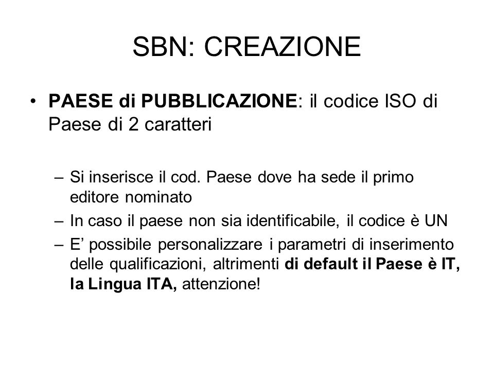 SBN: CREAZIONEPAESE di PUBBLICAZIONE: il codice ISO di Paese di 2 caratteri. Si inserisce il cod. Paese dove ha sede il primo editore nominato.