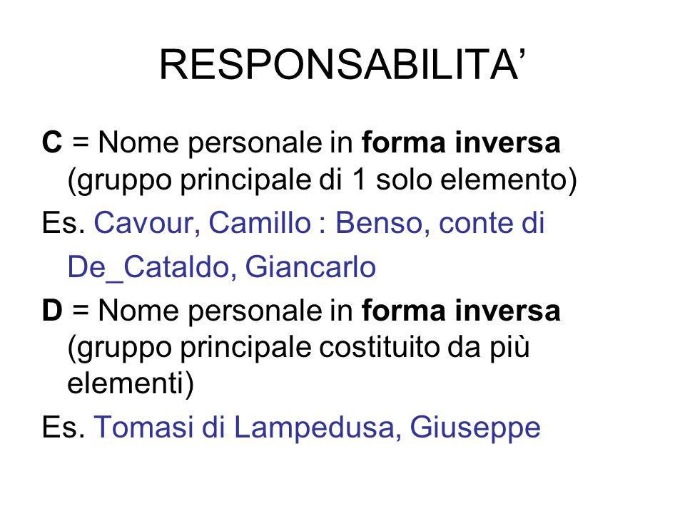 RESPONSABILITA' C = Nome personale in forma inversa (gruppo principale di 1 solo elemento) Es. Cavour, Camillo : Benso, conte di.