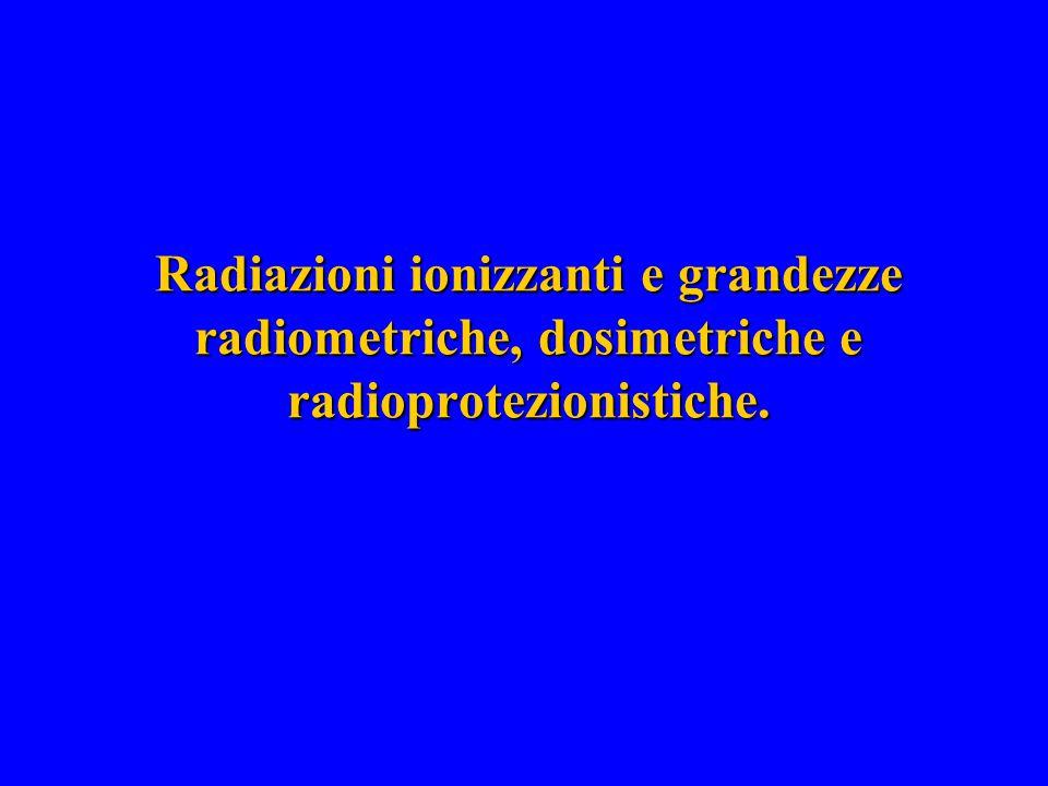 Radiazioni ionizzanti e grandezze radiometriche, dosimetriche e radioprotezionistiche.