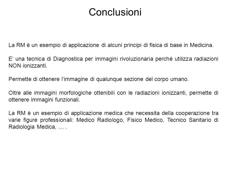 Conclusioni La RM è un esempio di applicazione di alcuni principi di fisica di base in Medicina.