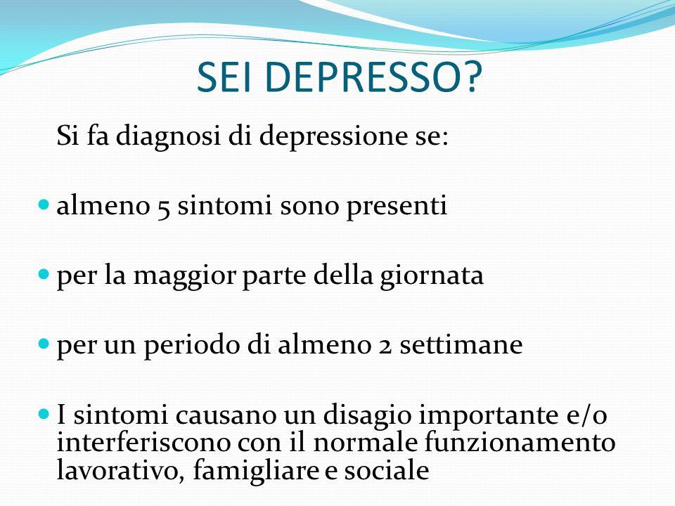 SEI DEPRESSO Si fa diagnosi di depressione se: