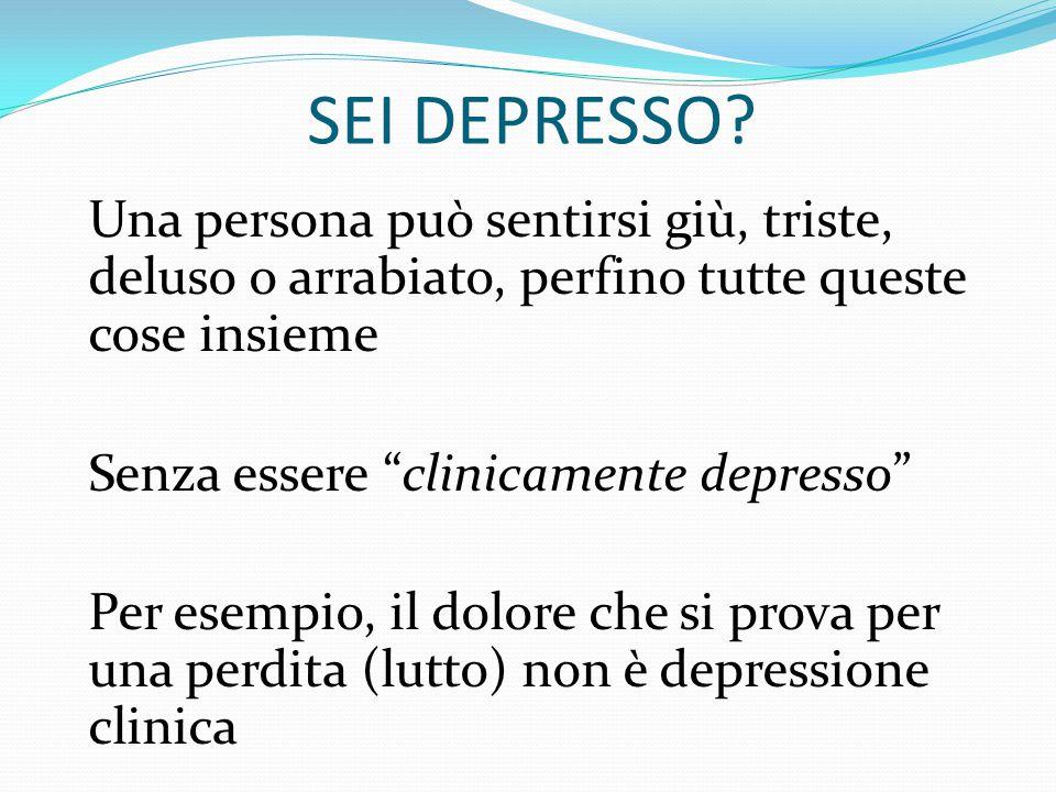 SEI DEPRESSO Una persona può sentirsi giù, triste, deluso o arrabiato, perfino tutte queste cose insieme.