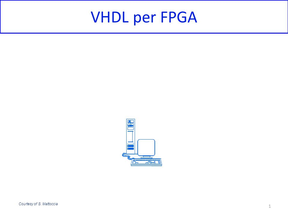 VHDL per FPGA Courtesy of S. Mattoccia