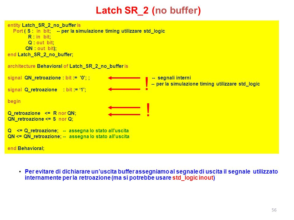Latch SR_2 (no buffer) entity Latch_SR_2_no_buffer is. Port ( S : in bit; -- per la simulazione timing utilizzare std_logic.