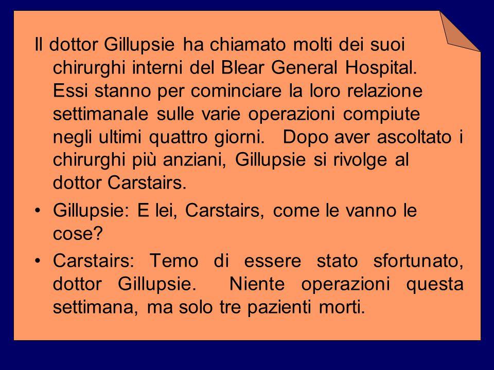 Il dottor Gillupsie ha chiamato molti dei suoi chirurghi interni del Blear General Hospital. Essi stanno per cominciare la loro relazione settimanale sulle varie operazioni compiute negli ultimi quattro giorni. Dopo aver ascoltato i chirurghi più anziani, Gillupsie si rivolge al dottor Carstairs.