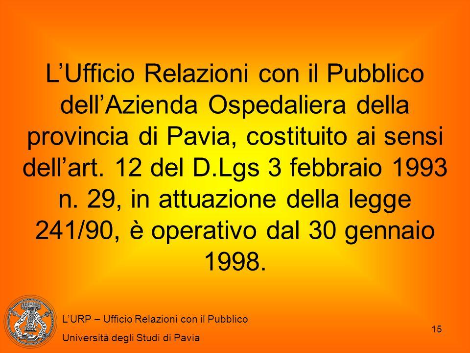 L'Ufficio Relazioni con il Pubblico dell'Azienda Ospedaliera della provincia di Pavia, costituito ai sensi dell'art. 12 del D.Lgs 3 febbraio 1993 n. 29, in attuazione della legge 241/90, è operativo dal 30 gennaio 1998.