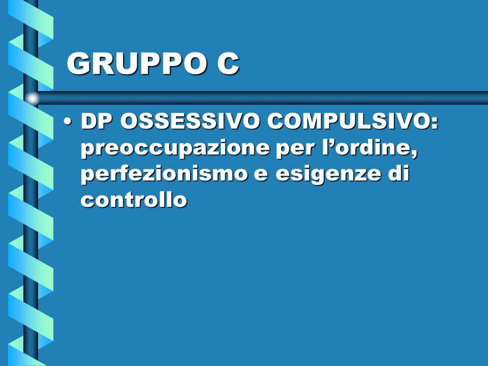 GRUPPO C DP OSSESSIVO COMPULSIVO: preoccupazione per l'ordine, perfezionismo e esigenze di controllo.