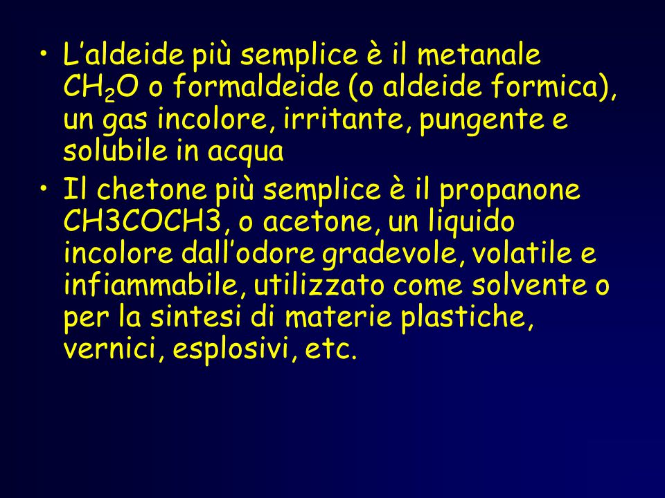 L'aldeide più semplice è il metanale CH2O o formaldeide (o aldeide formica), un gas incolore, irritante, pungente e solubile in acqua