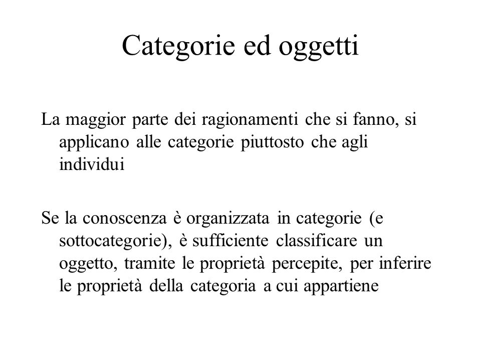 Categorie ed oggetti La maggior parte dei ragionamenti che si fanno, si applicano alle categorie piuttosto che agli individui.