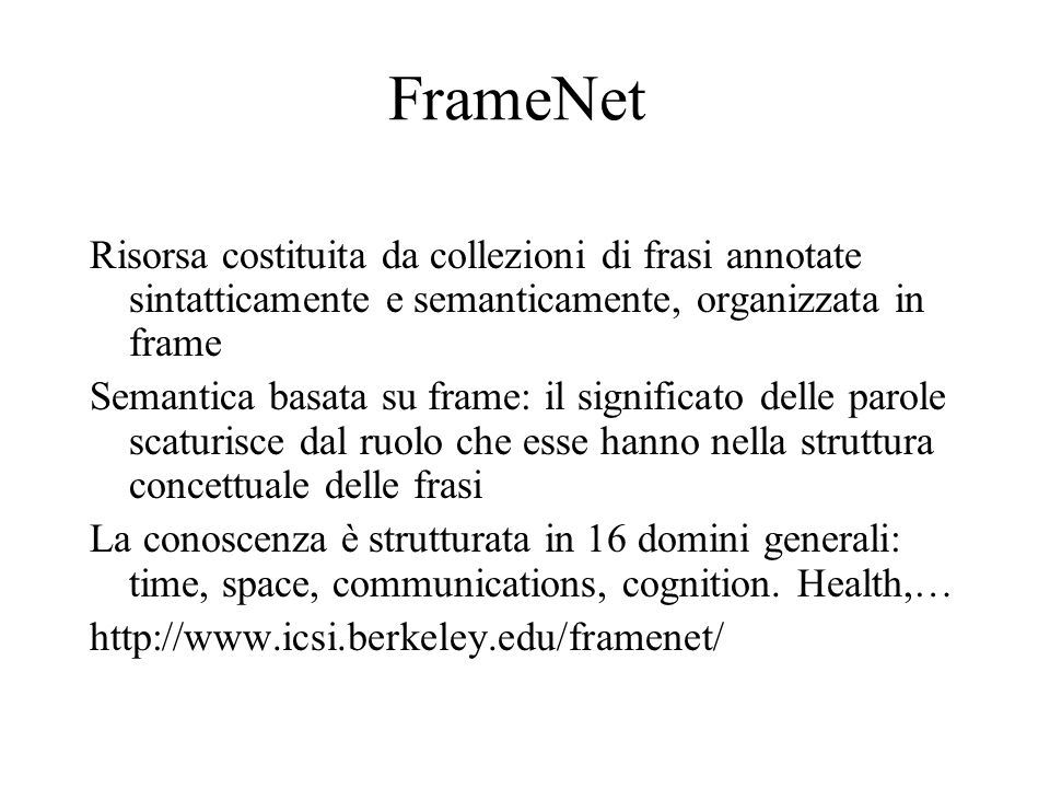 FrameNet Risorsa costituita da collezioni di frasi annotate sintatticamente e semanticamente, organizzata in frame.