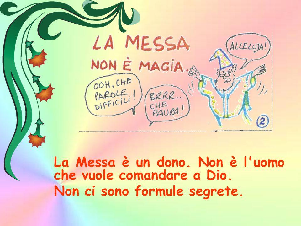 La Messa è un dono. Non è l uomo che vuole comandare a Dio.