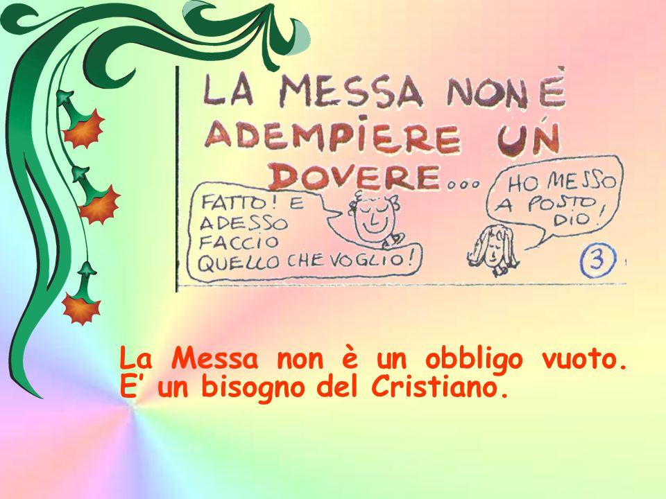 La Messa non è un obbligo vuoto. E' un bisogno del Cristiano.