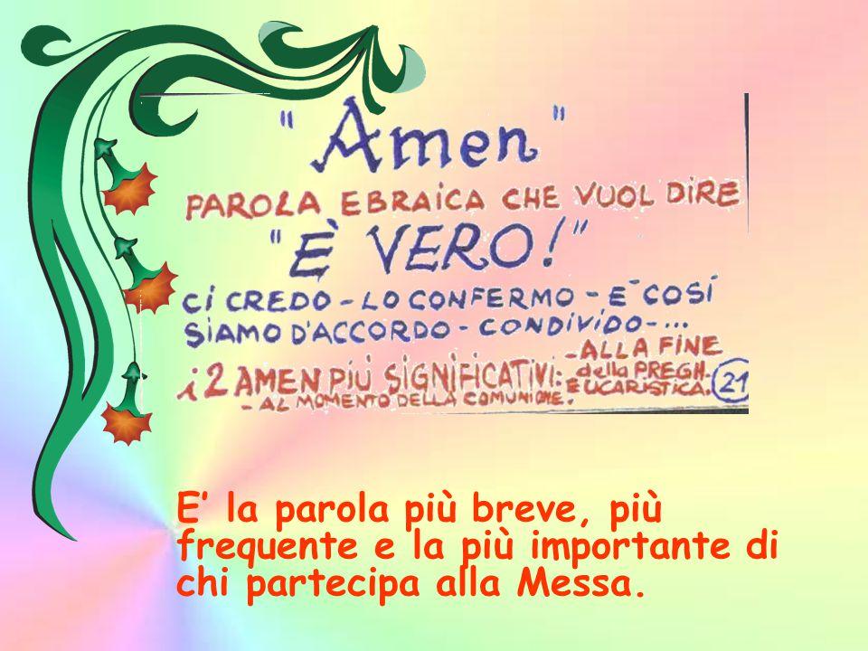 E' la parola più breve, più frequente e la più importante di chi partecipa alla Messa.
