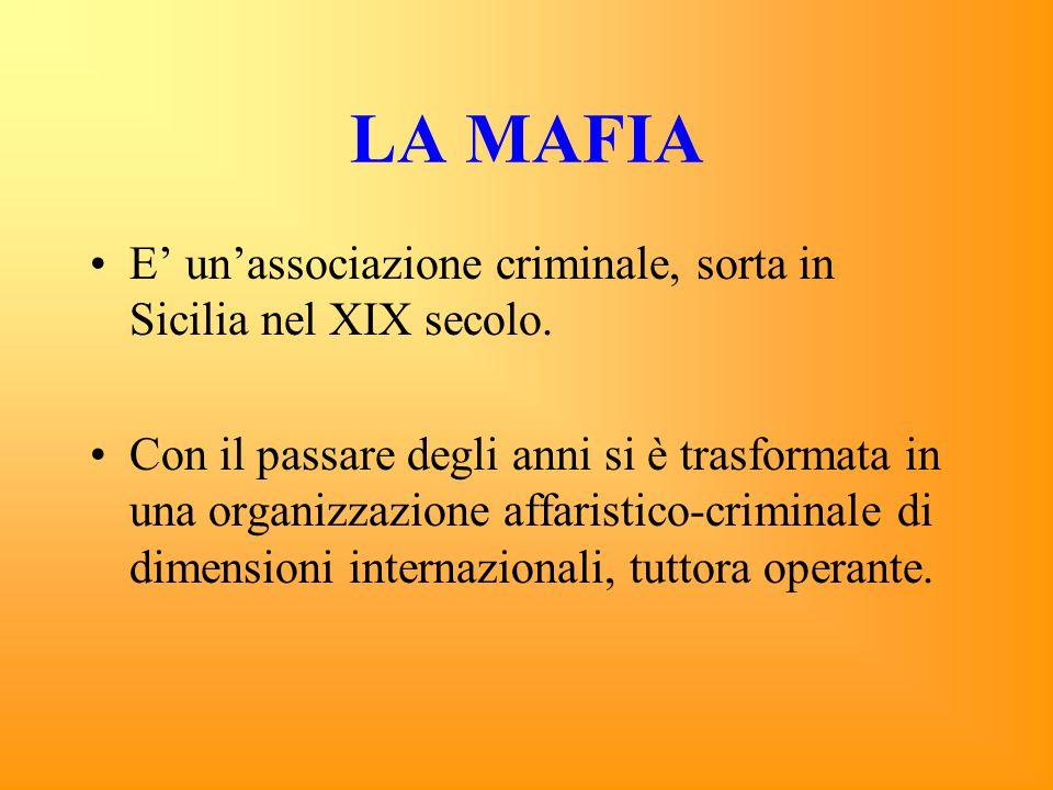 LA MAFIA E' un'associazione criminale, sorta in Sicilia nel XIX secolo.