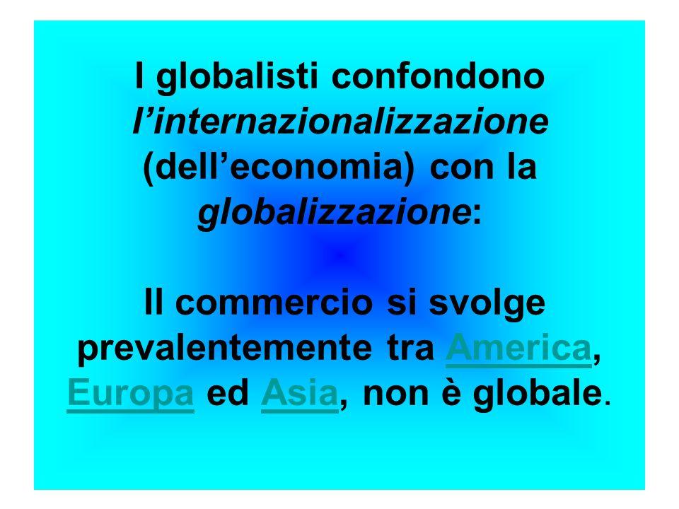 I globalisti confondono l'internazionalizzazione (dell'economia) con la globalizzazione: Il commercio si svolge prevalentemente tra America, Europa ed Asia, non è globale.