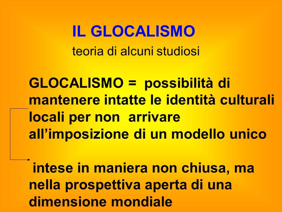IL GLOCALISMO teoria di alcuni studiosi GLOCALISMO = possibilità di mantenere intatte le identità culturali locali per non arrivare all'imposizione di un modello unico intese in maniera non chiusa, ma nella prospettiva aperta di una dimensione mondiale