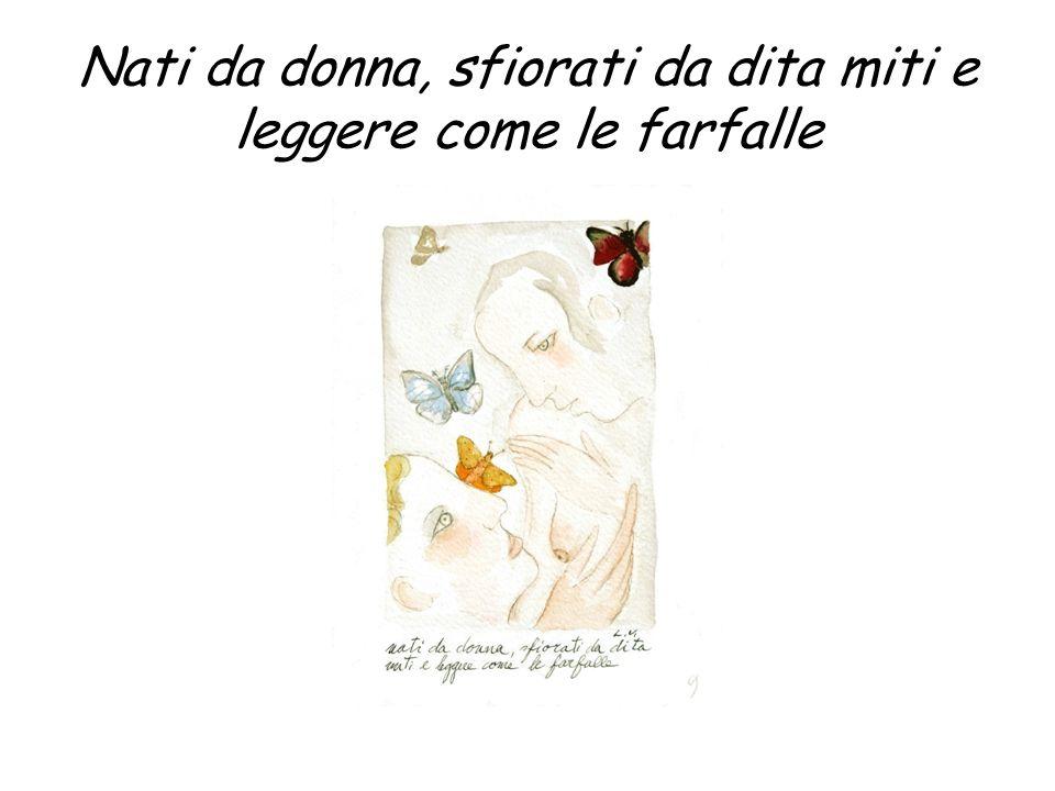Nati da donna, sfiorati da dita miti e leggere come le farfalle