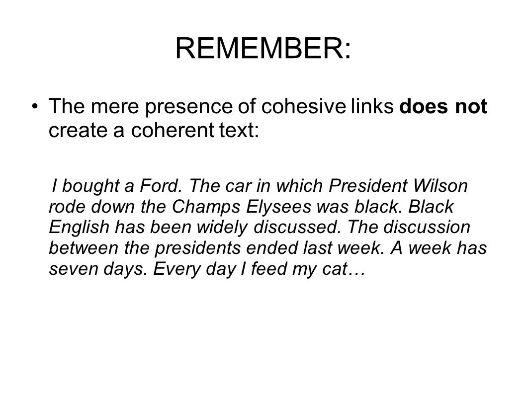 REMEMBER: The mere presence of cohesive links does not create a coherent text: