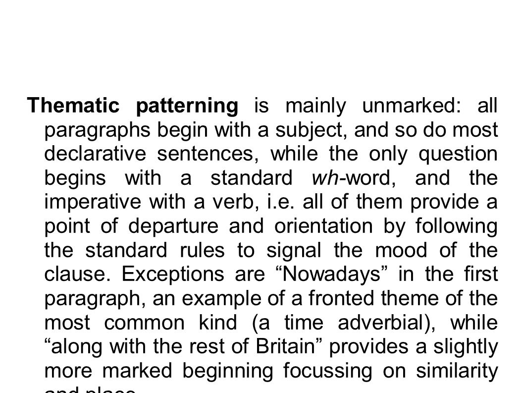 Thematic patterning is mainly unmarked: all paragraphs begin with a subject, and so do most declarative sentences, while the only question begins with a standard wh-word, and the imperative with a verb, i.e.