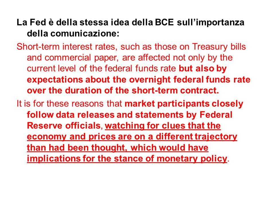La Fed è della stessa idea della BCE sull'importanza della comunicazione: Short-term interest rates, such as those on Treasury bills and commercial paper, are affected not only by the current level of the federal funds rate but also by expectations about the overnight federal funds rate over the duration of the short-term contract.