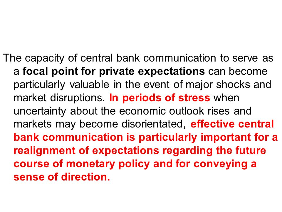The capacity of central bank communication to serve as a focal point for private expectations can become particularly valuable in the event of major shocks and market disruptions.