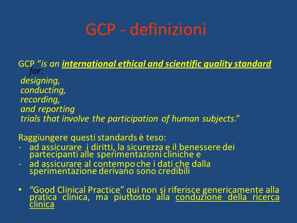 GCP - definizioni GCP is an international ethical and scientific quality standard for: designing,