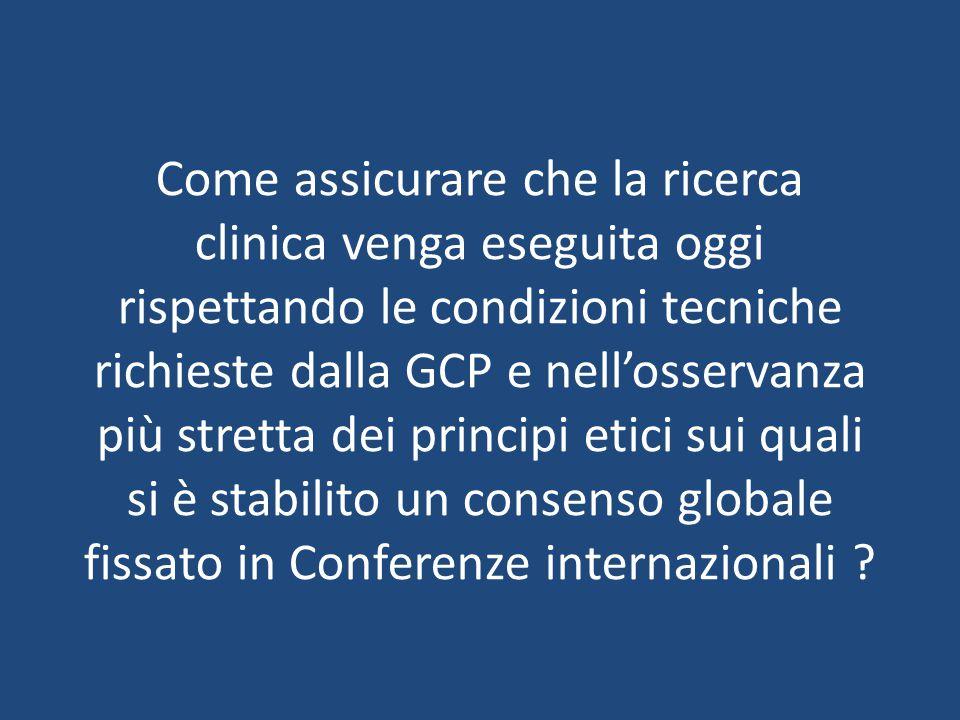 Come assicurare che la ricerca clinica venga eseguita oggi rispettando le condizioni tecniche richieste dalla GCP e nell'osservanza più stretta dei principi etici sui quali si è stabilito un consenso globale fissato in Conferenze internazionali