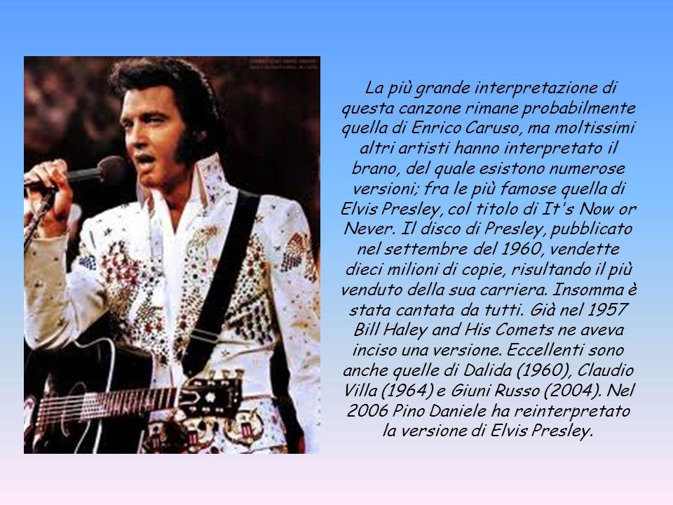 La più grande interpretazione di questa canzone rimane probabilmente quella di Enrico Caruso, ma moltissimi altri artisti hanno interpretato il brano, del quale esistono numerose versioni; fra le più famose quella di Elvis Presley, col titolo di It s Now or Never.