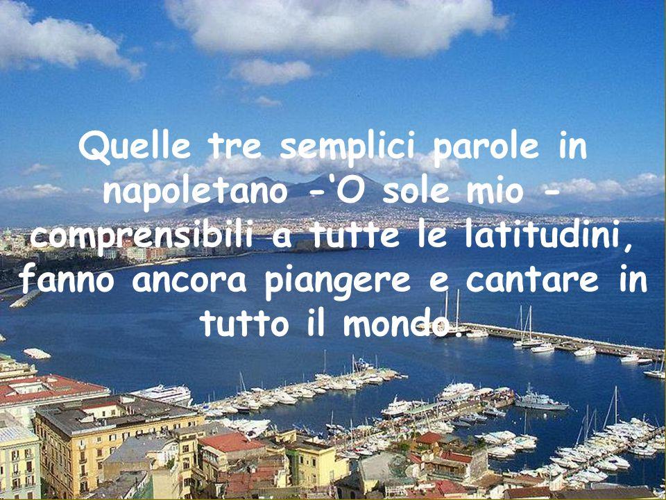 Quelle tre semplici parole in napoletano -'O sole mio - comprensibili a tutte le latitudini, fanno ancora piangere e cantare in tutto il mondo.